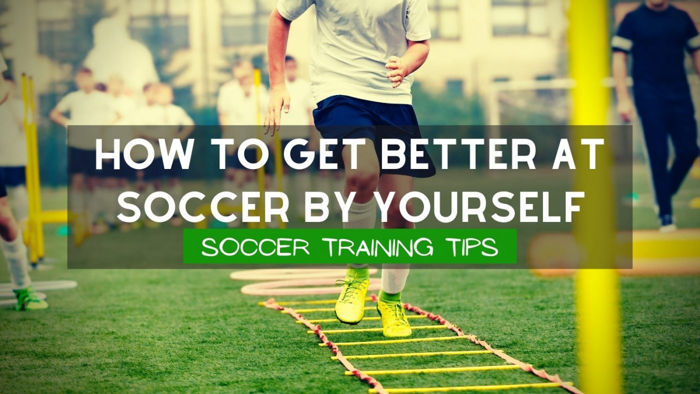 How To Get Better At Soccer By Yourself Soccer Training Tips